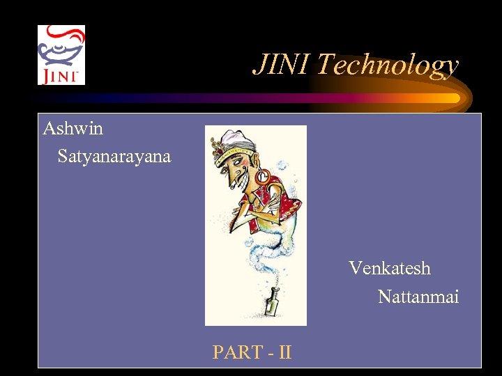 JINI Technology Ashwin Satyanarayana Venkatesh Nattanmai PART - II