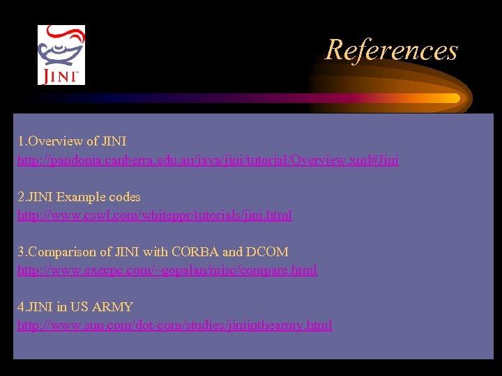 References 1. Overview of JINI http: //pandonia. canberra. edu. au/java/jini/tutorial/Overview. xml#Jini 2. JINI Example