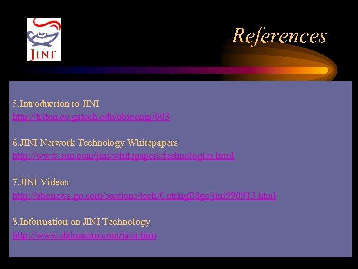 References 5. Introduction to JINI http: //triton. cc. gatech. edu/ubicomp/603 6. JINI Network Technology
