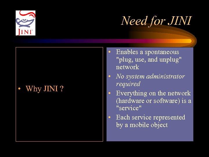 Need for JINI • Why JINI ? • Enables a spontaneous