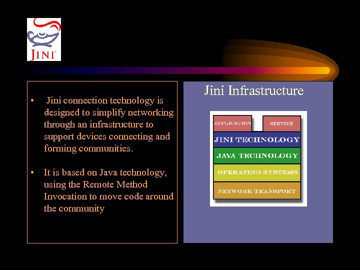 • Jini connection technology is designed to simplify networking through an infrastructure to