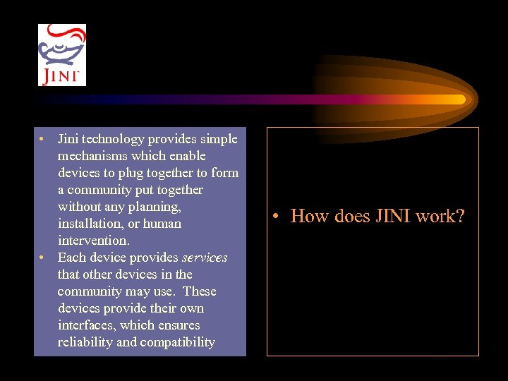 • Jini technology provides simple mechanisms which enable devices to plug together to