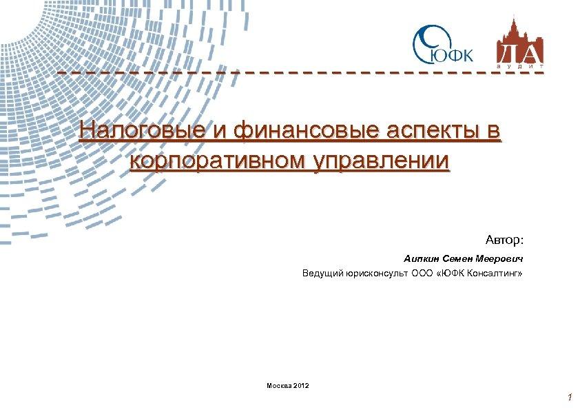 Налоговые и финансовые аспекты в корпоративном управлении Автор: Аипкин Семен Меерович Ведущий юрисконсульт ООО