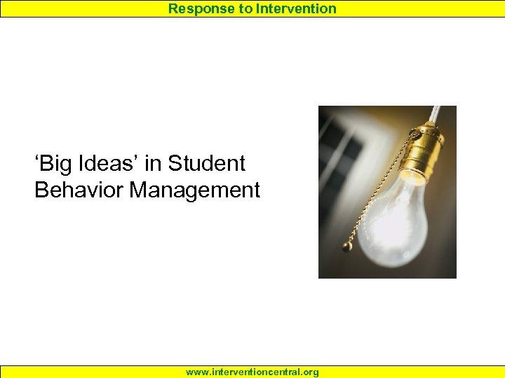 Response to Intervention 'Big Ideas' in Student Behavior Management www. interventioncentral. org