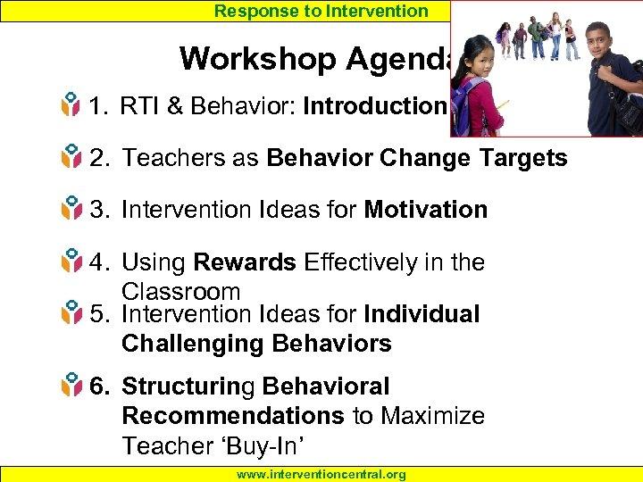 Response to Intervention Workshop Agenda 1. RTI & Behavior: Introduction 2. Teachers as Behavior