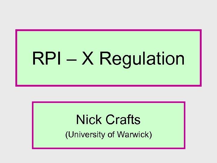 RPI – X Regulation Nick Crafts (University of Warwick)