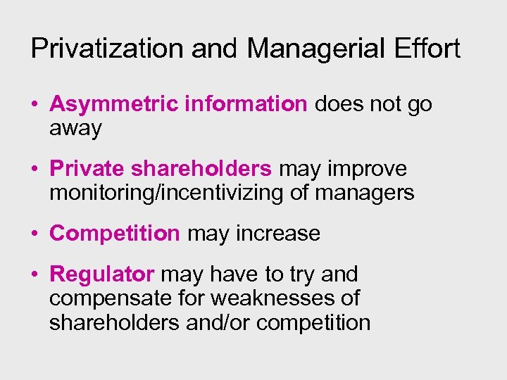 Privatization and Managerial Effort • Asymmetric information does not go away • Private shareholders