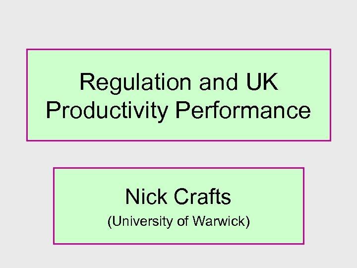 Regulation and UK Productivity Performance Nick Crafts (University of Warwick)
