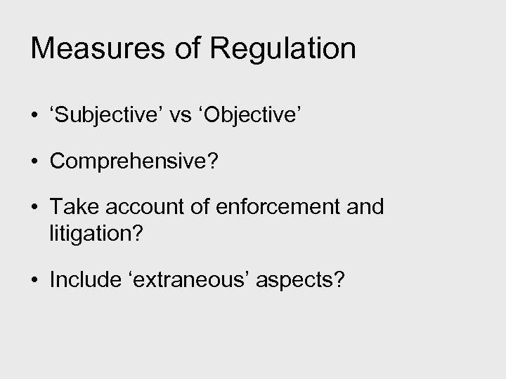 Measures of Regulation • 'Subjective' vs 'Objective' • Comprehensive? • Take account of enforcement