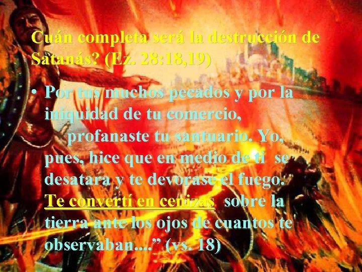 Cuán completa será la destrucción de Satanás? (Ez. 28: 18, 19) • Por tus