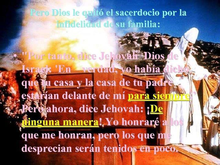 Pero Dios le quitó el sacerdocio por la infidelidad de su familia: •