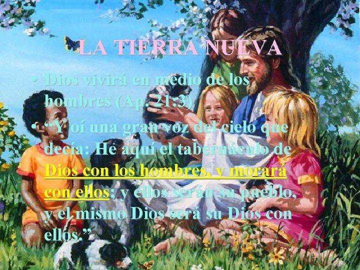 LA TIERRA NUEVA • Dios vivirá en medio de los hombres (Ap. 21: 3)