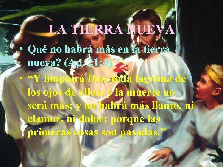 LA TIERRA NUEVA • Qué no habrá más en la tierra nueva? (Ap. 21: