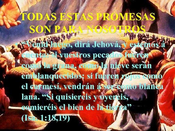 """TODAS ESTAS PROMESAS SON PARA NOSOTROS • """"Venid luego, dirá Jehová, y estemos á"""