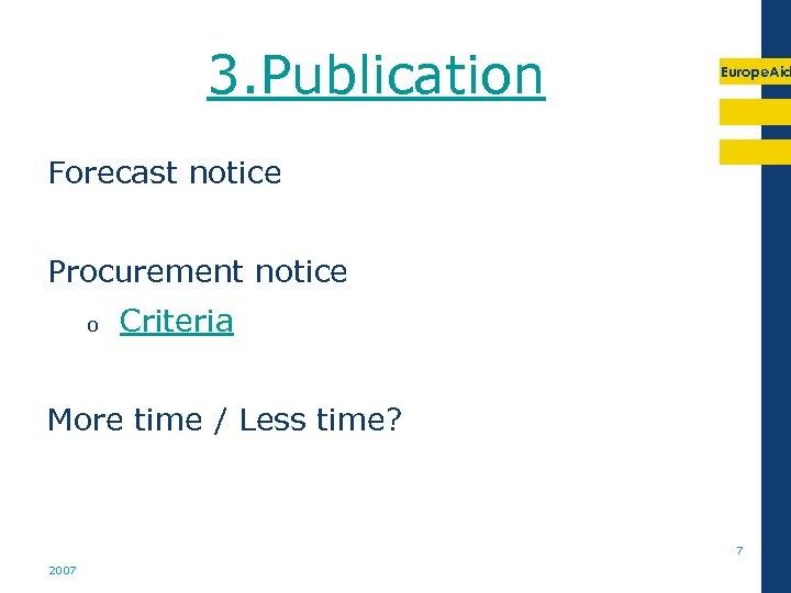 3. Publication Europe. Aid Forecast notice Procurement notice o Criteria More time / Less