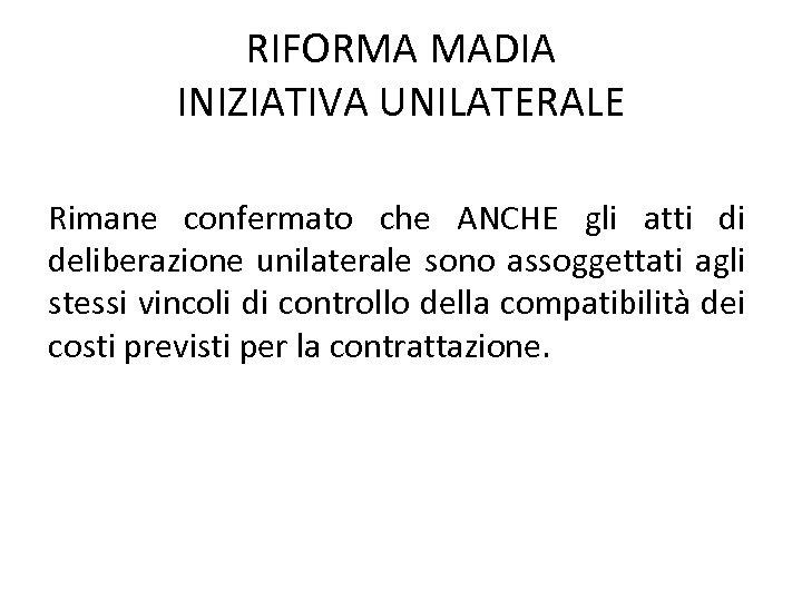 RIFORMA MADIA INIZIATIVA UNILATERALE Rimane confermato che ANCHE gli atti di deliberazione unilaterale sono