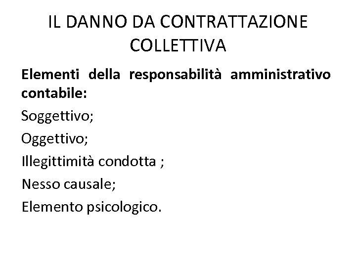 IL DANNO DA CONTRATTAZIONE COLLETTIVA Elementi della responsabilità amministrativo contabile: Soggettivo; Oggettivo; Illegittimità condotta