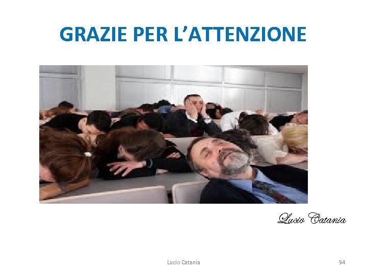GRAZIE PER L'ATTENZIONE Lucio Catania 94