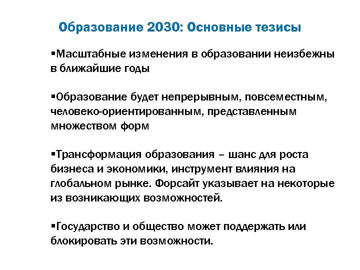 Образование 2030: Основные тезисы §Масштабные изменения в образовании неизбежны в ближайшие годы §Образование будет