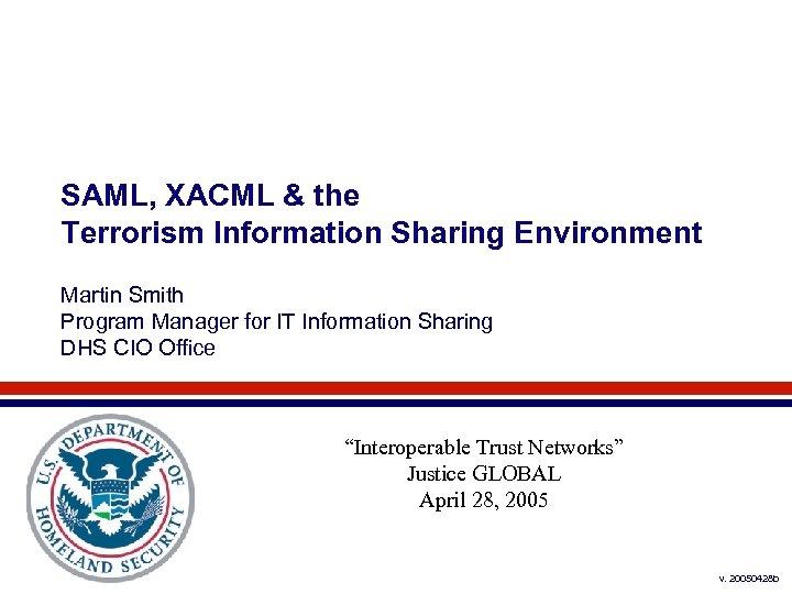 SAML, XACML & the Terrorism Information Sharing Environment Martin Smith Program Manager for IT