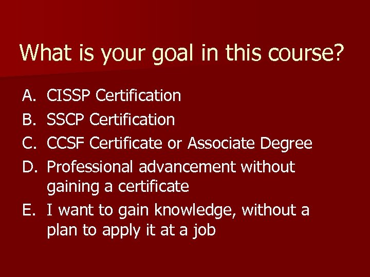 What is your goal in this course? A. B. C. D. CISSP Certification SSCP