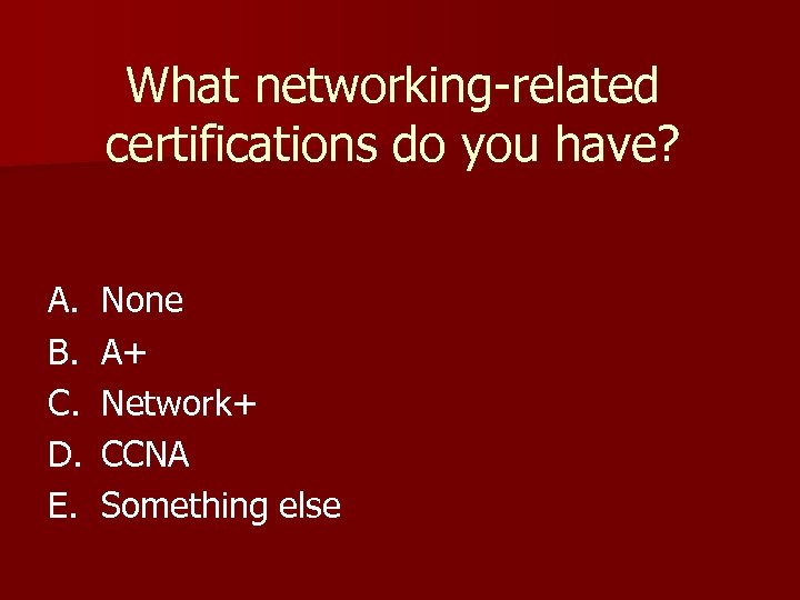 What networking-related certifications do you have? A. B. C. D. E. None A+ Network+