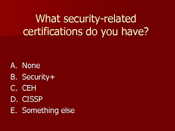 What security-related certifications do you have? A. B. C. D. E. None Security+ CEH