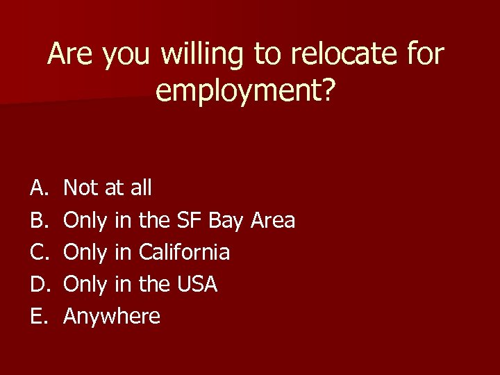 Are you willing to relocate for employment? A. B. C. D. E. Not at