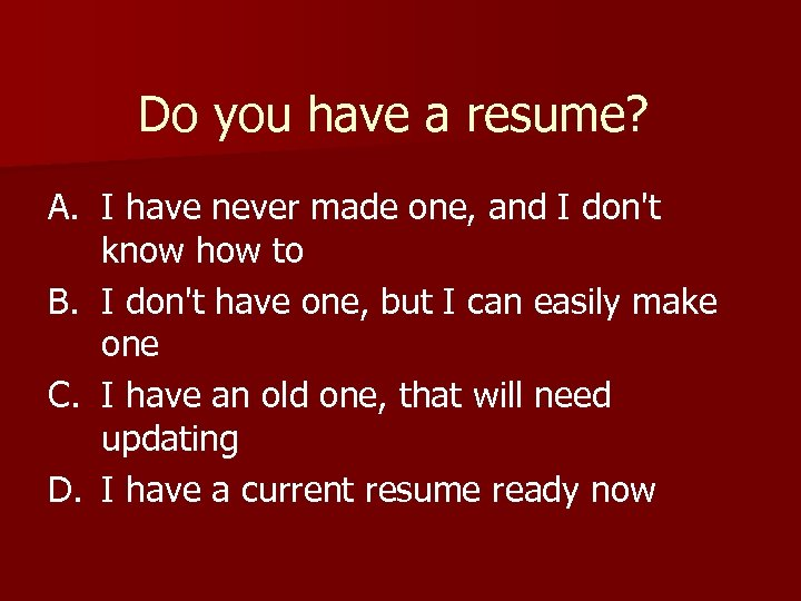 Do you have a resume? A. I have never made one, and I don't