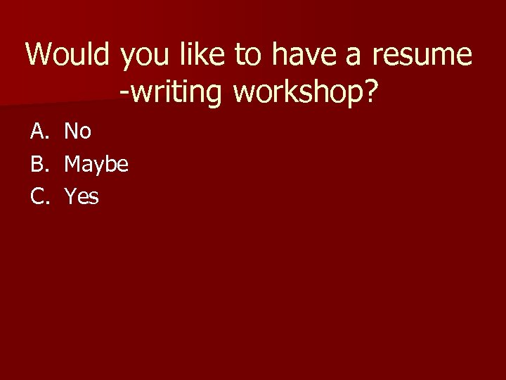 Would you like to have a resume -writing workshop? A. B. C. No Maybe