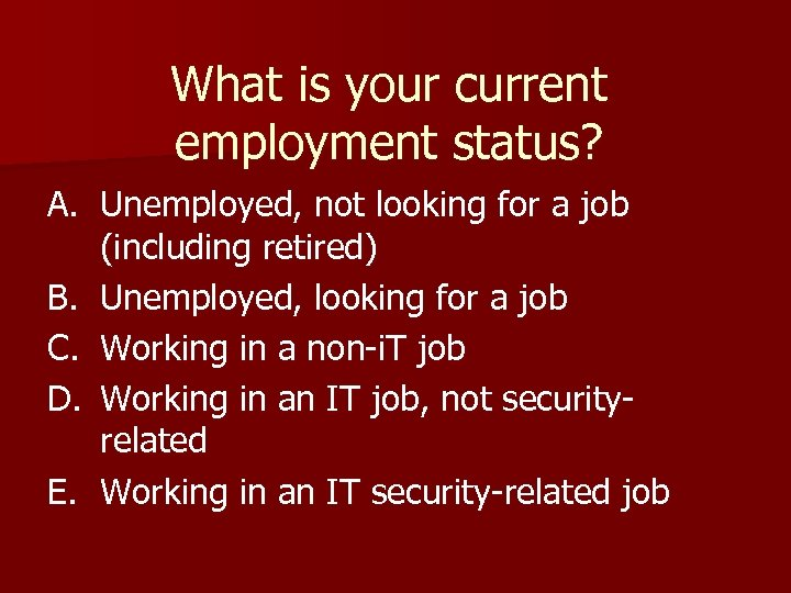What is your current employment status? A. Unemployed, not looking for a job (including