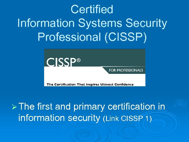 Certified Information Systems Security Professional (CISSP) Ø The first and primary certification in information