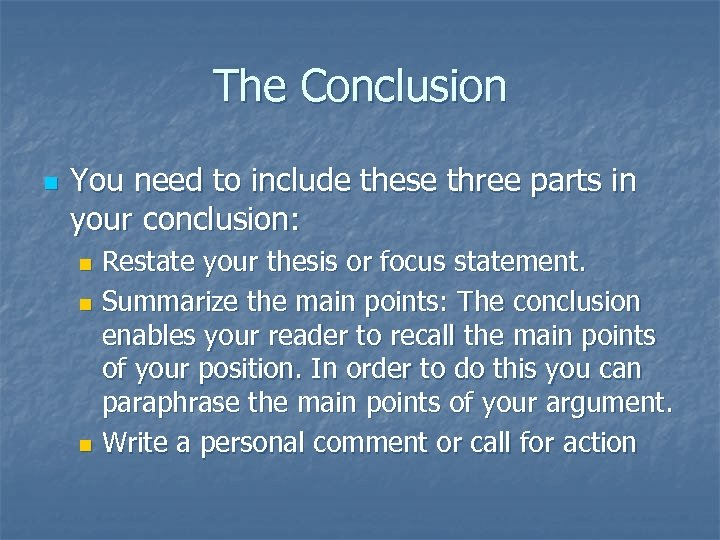 The Conclusion n You need to include these three parts in your conclusion: Restate