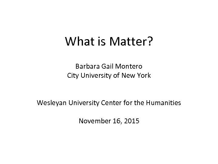 What is Matter? Barbara Gail Montero City University of New York Wesleyan University Center