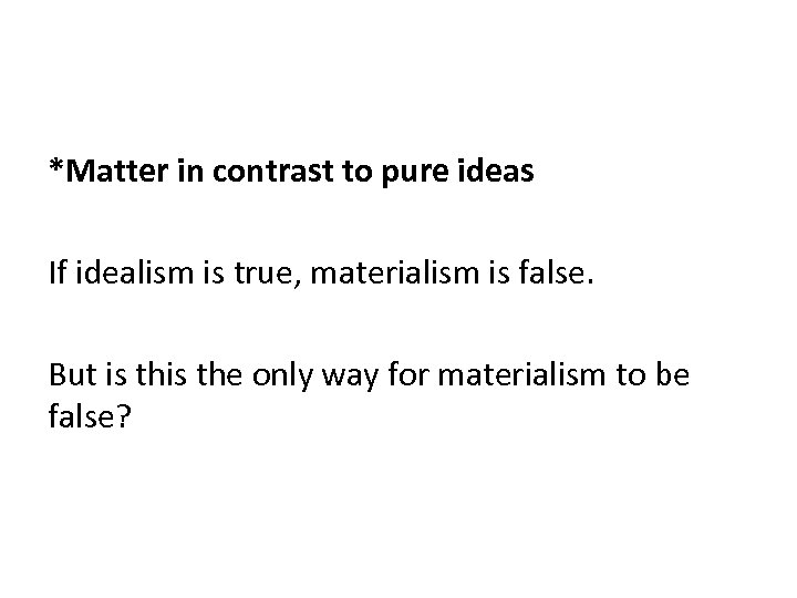 *Matter in contrast to pure ideas If idealism is true, materialism is false. But