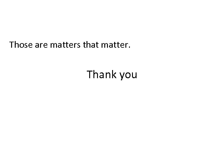 Those are matters that matter. Thank you