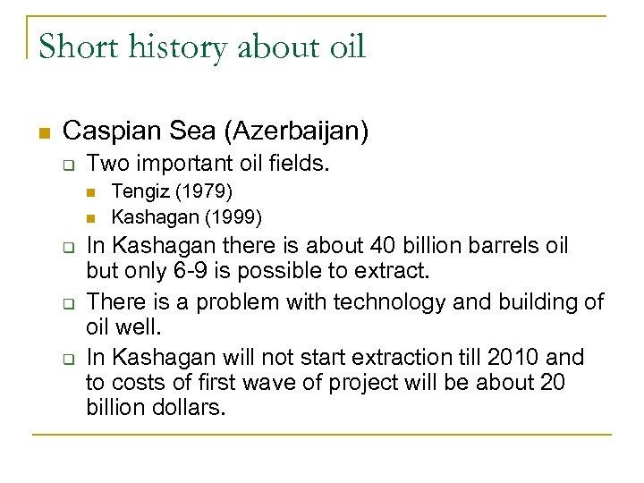 Short history about oil n Caspian Sea (Azerbaijan) q Two important oil fields. n