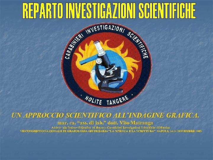 """UN APPROCCIO SCIENTIFICO ALL'INDAGINE GRAFICA. mar. ca. """"ass. di lab. """" dott. Vito Matranga"""