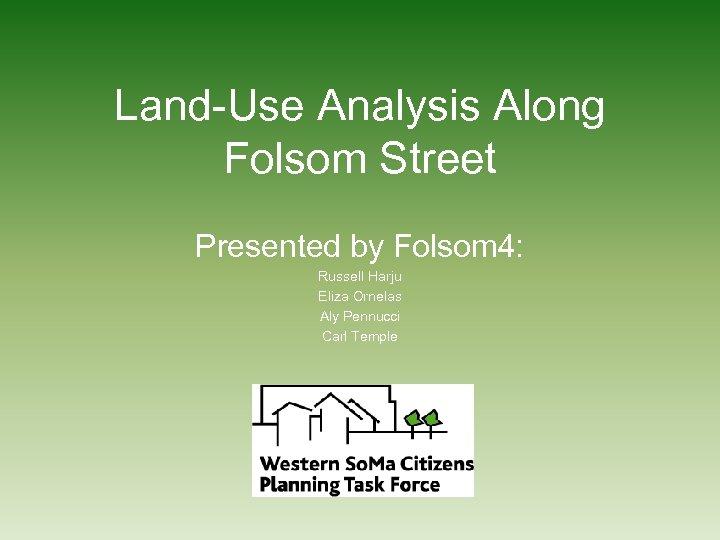 Land-Use Analysis Along Folsom Street Presented by Folsom 4: Russell Harju Eliza Ornelas Aly