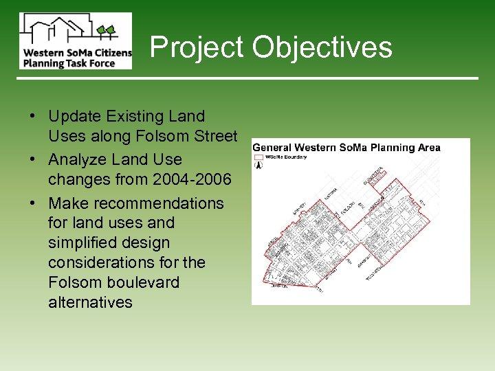 Project Objectives • Update Existing Land Uses along Folsom Street • Analyze Land Use