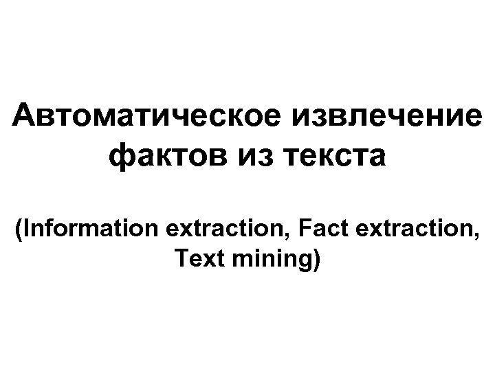 Автоматическое извлечение фактов из текста (Information extraction, Fact extraction, Text mining)