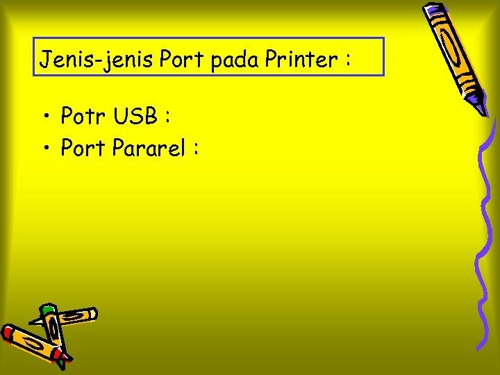 Jenis-jenis Port pada Printer : • Potr USB : • Port Pararel :