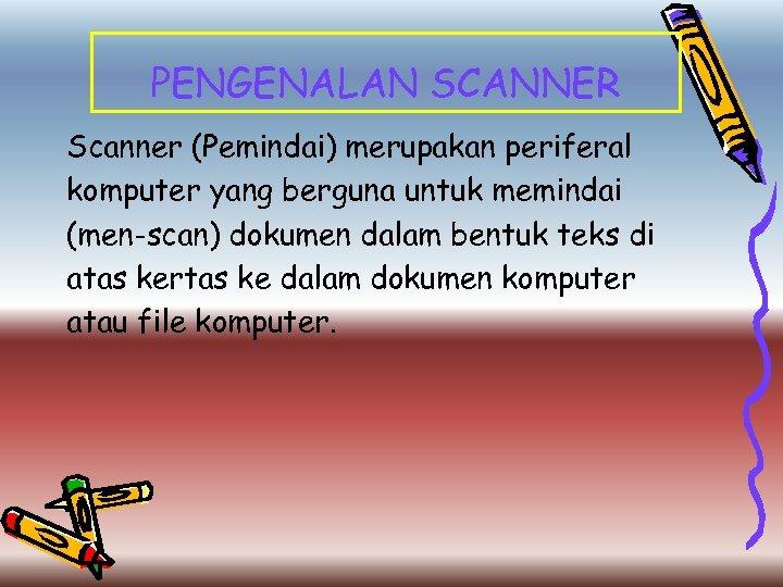 PENGENALAN SCANNER Scanner (Pemindai) merupakan periferal komputer yang berguna untuk memindai (men-scan) dokumen dalam