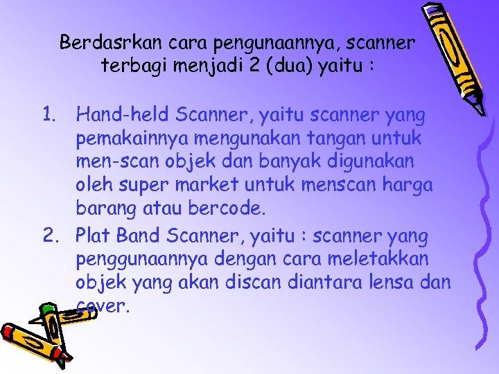 Berdasrkan cara pengunaannya, scanner terbagi menjadi 2 (dua) yaitu : 1. Hand-held Scanner, yaitu