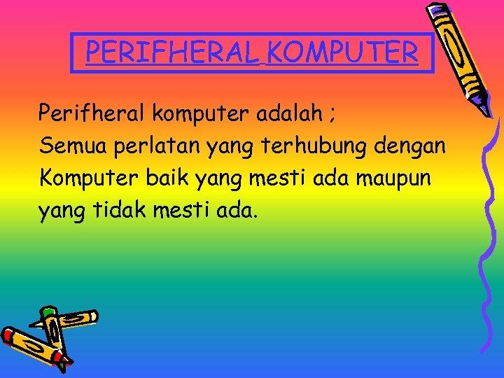 PERIFHERAL KOMPUTER Perifheral komputer adalah ; Semua perlatan yang terhubung dengan Komputer baik yang