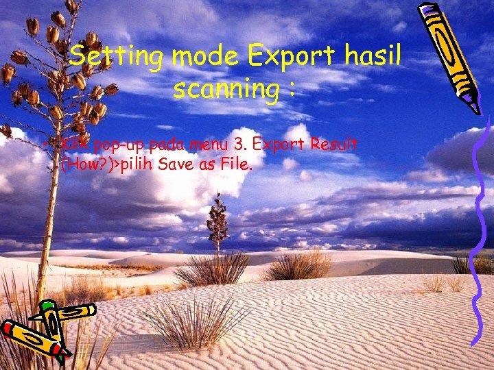 Setting mode Export hasil scanning : • Klik pop-up pada menu 3. Export Result