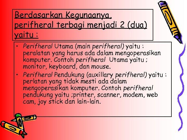 Berdasarkan Kegunaanya, perifheral terbagi menjadi 2 (dua) yaitu : • Perifheral Utama (main perifheral)