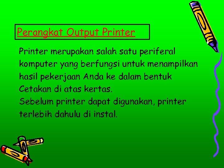 Perangkat Output Printer merupakan salah satu periferal komputer yang berfungsi untuk menampilkan hasil pekerjaan