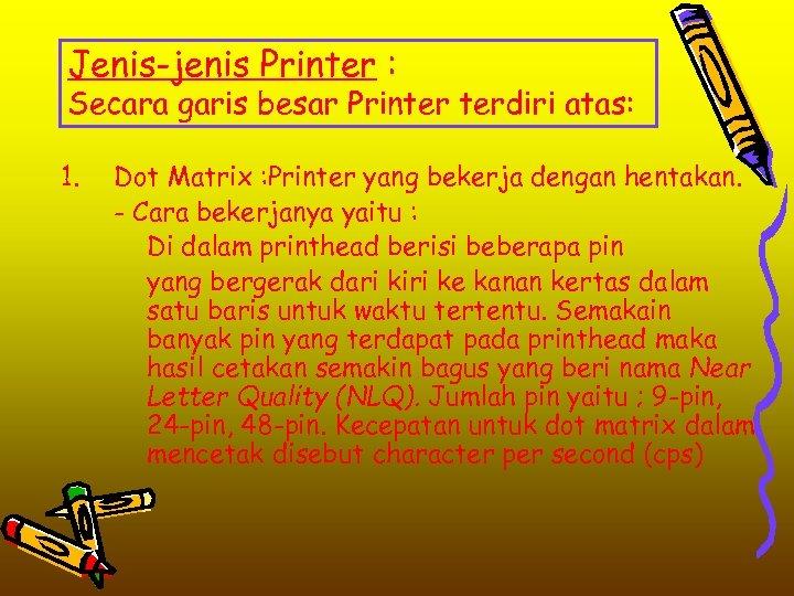 Jenis-jenis Printer : Secara garis besar Printer terdiri atas: 1. Dot Matrix : Printer