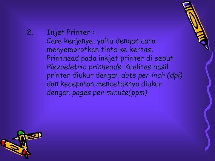 2. Injet Printer : Cara kerjanya, yaitu dengan cara menyemprotkan tinta ke kertas. Printhead